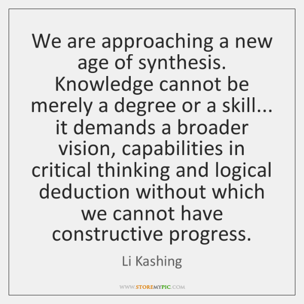 We are approaching a new age of synthesis. Knowledge cannot be merely ...