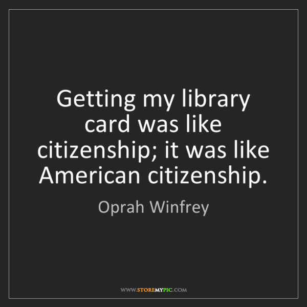 Oprah Winfrey: Getting my library card was like citizenship; it was...