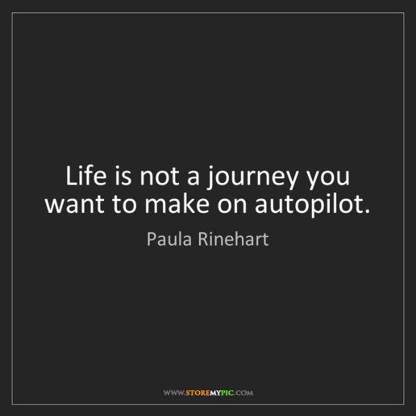 Paula Rinehart: Life is not a journey you want to make on autopilot.