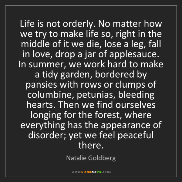 Natalie Goldberg: Life is not orderly. No matter how we try to make life...