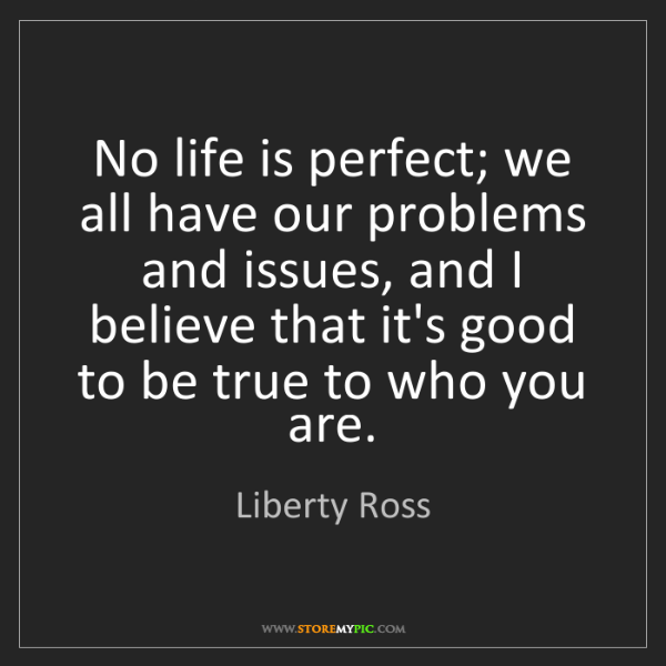 Liberty Ross: No life is perfect; we all have our problems and issues,...