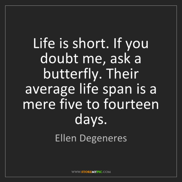 Ellen Degeneres: Life is short. If you doubt me, ask a butterfly. Their...
