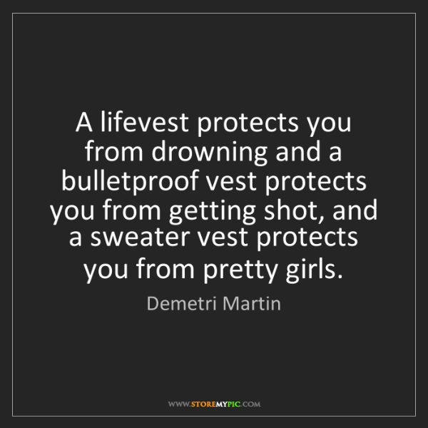 Demetri Martin: A lifevest protects you from drowning and a bulletproof...