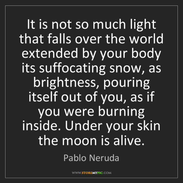 Pablo Neruda: It is not so much light that falls over the world extended...
