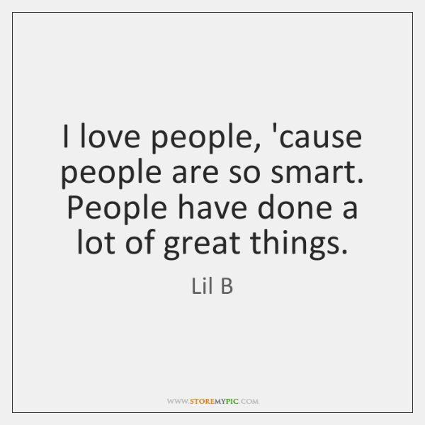 I love people, 'cause people are so smart  People have done a