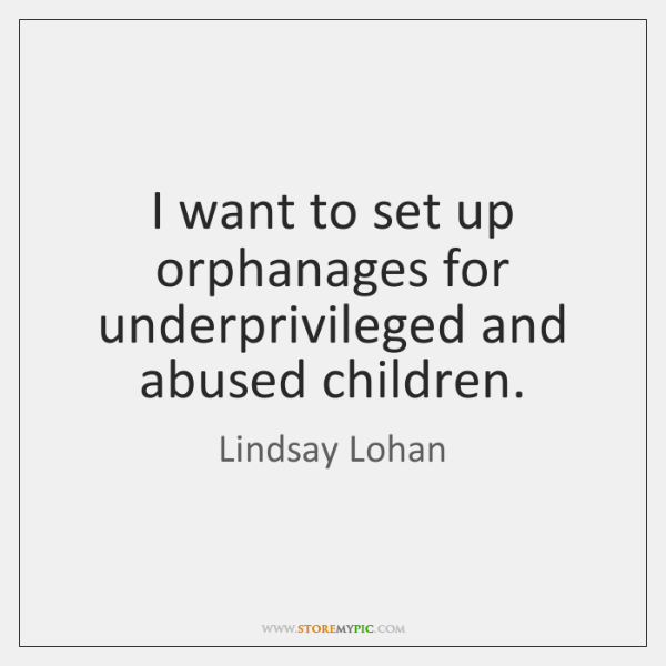 I want to set up orphanages for underprivileged and abused children.
