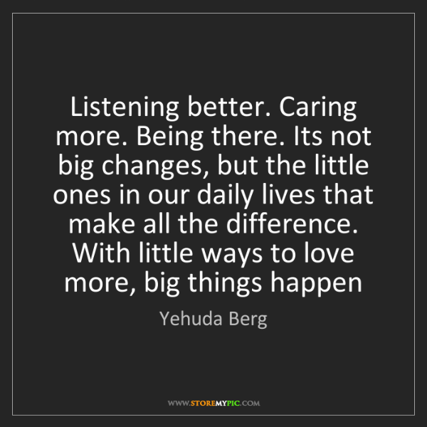 Yehuda Berg: Listening better. Caring more. Being there. Its not big...