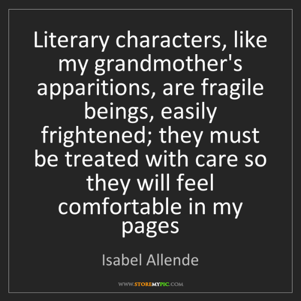 Isabel Allende: Literary characters, like my grandmother's apparitions,...