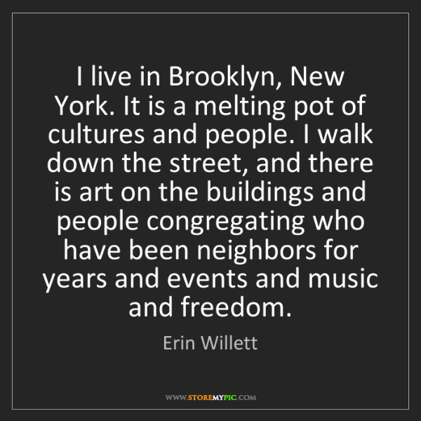 Erin Willett: I live in Brooklyn, New York. It is a melting pot of...