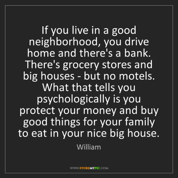 William: If you live in a good neighborhood, you drive home and...