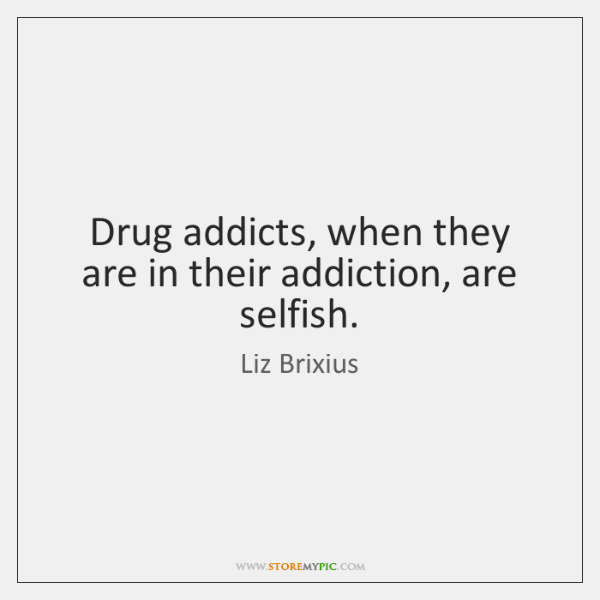 Drug addicts, when they are in their addiction, are selfish.