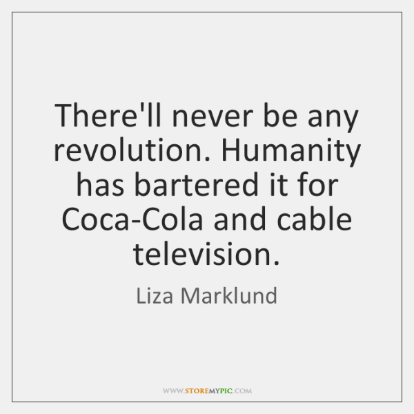 There'll never be any revolution. Humanity has bartered it for Coca-Cola and ...