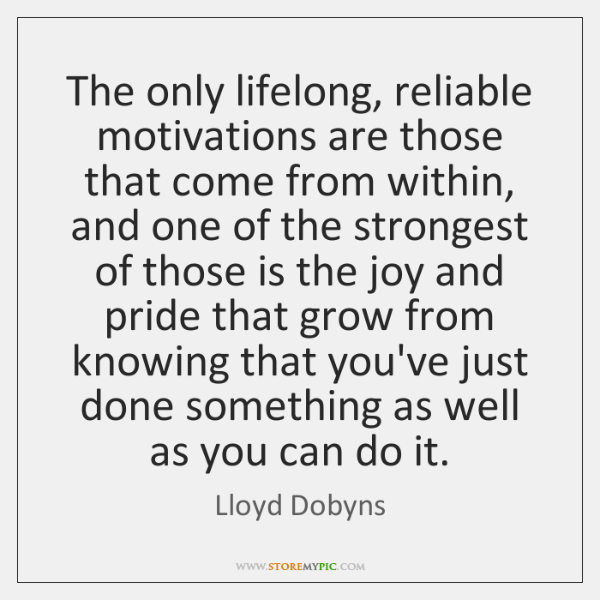 The only lifelong, reliable motivations are those that come from within, and ...