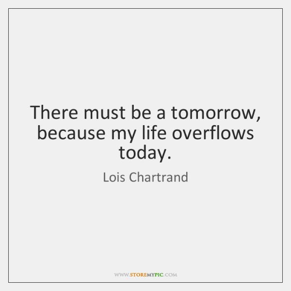 There must be a tomorrow, because my life overflows today.