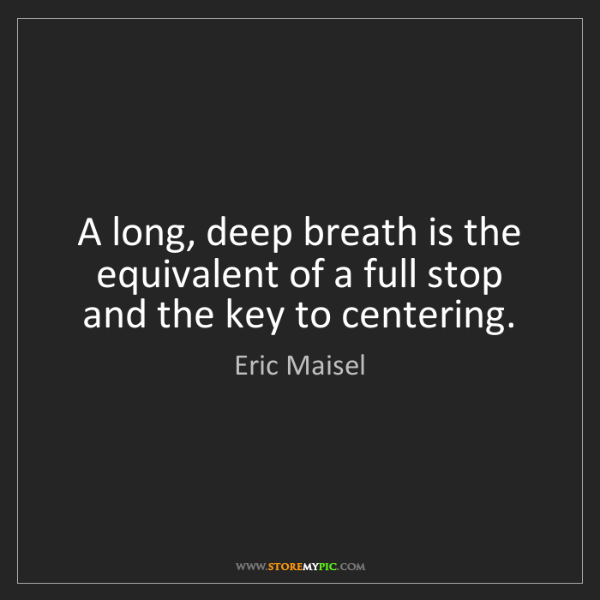 Eric Maisel: A long, deep breath is the equivalent of a full stop...