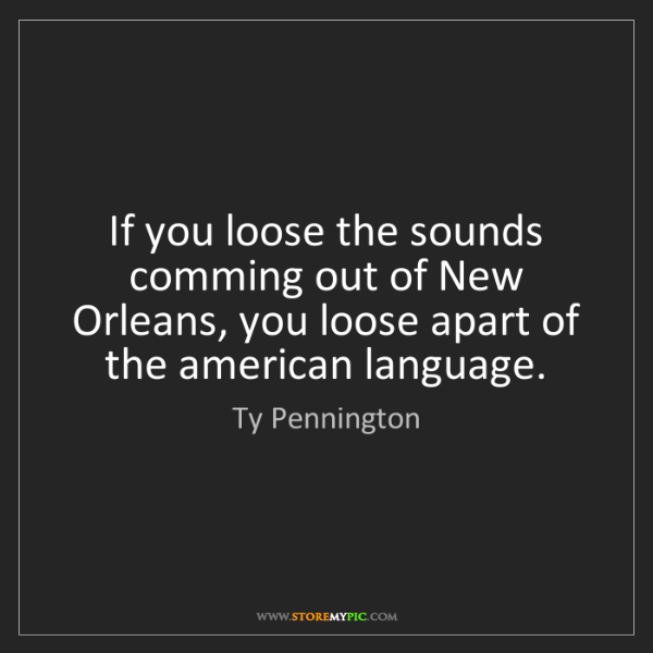 Ty Pennington: If you loose the sounds comming out of New Orleans, you...