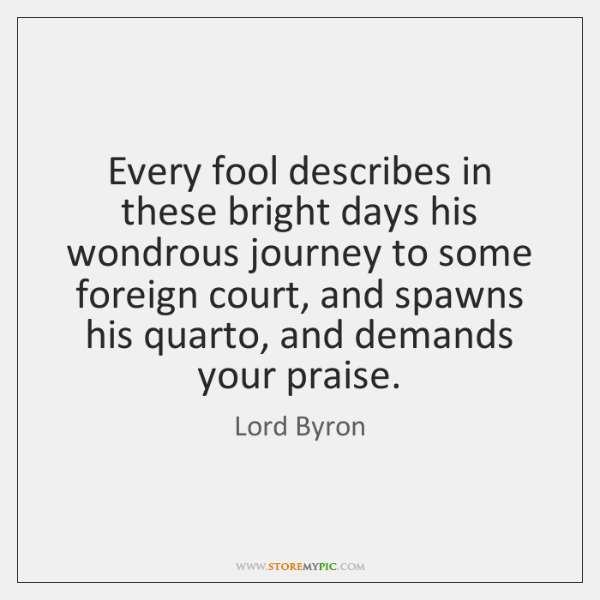 Every fool describes in these bright days his wondrous journey to some ...