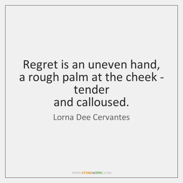Regret is an uneven hand,   a rough palm at the cheek - ...