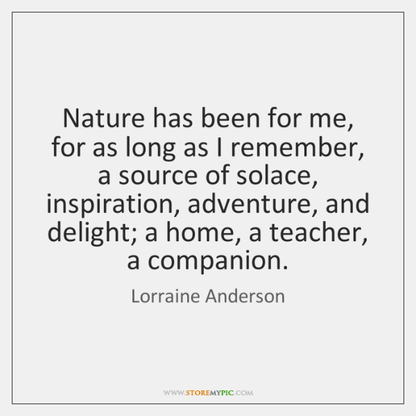 Nature has been for me, for as long as I remember, a ...