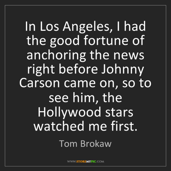 Tom Brokaw: In Los Angeles, I had the good fortune of anchoring the...