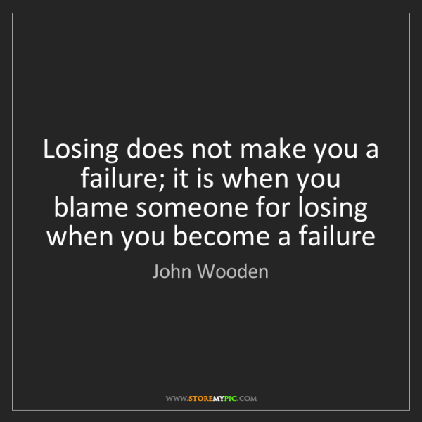 John Wooden: Losing does not make you a failure; it is when you blame...