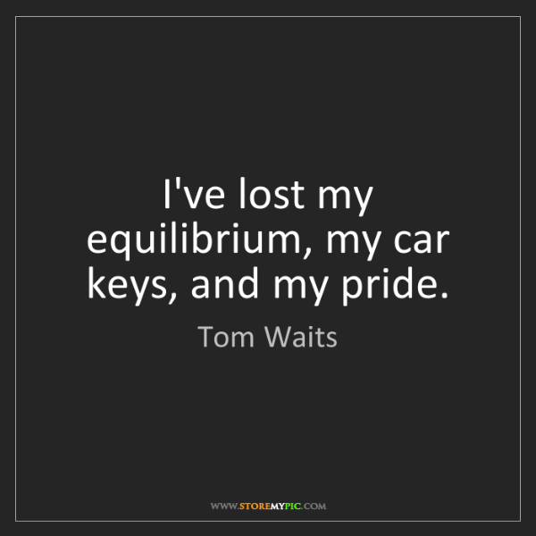 Tom Waits: I've lost my equilibrium, my car keys, and my pride.