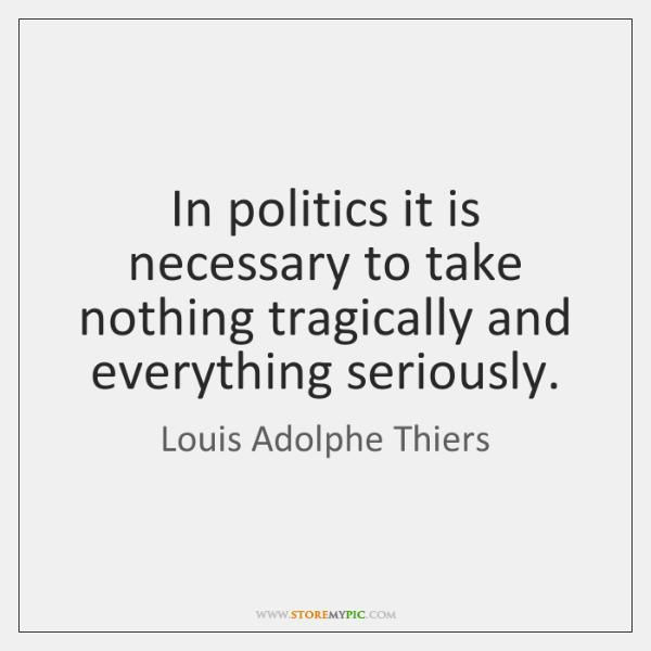 In politics it is necessary to take nothing tragically and everything seriously.