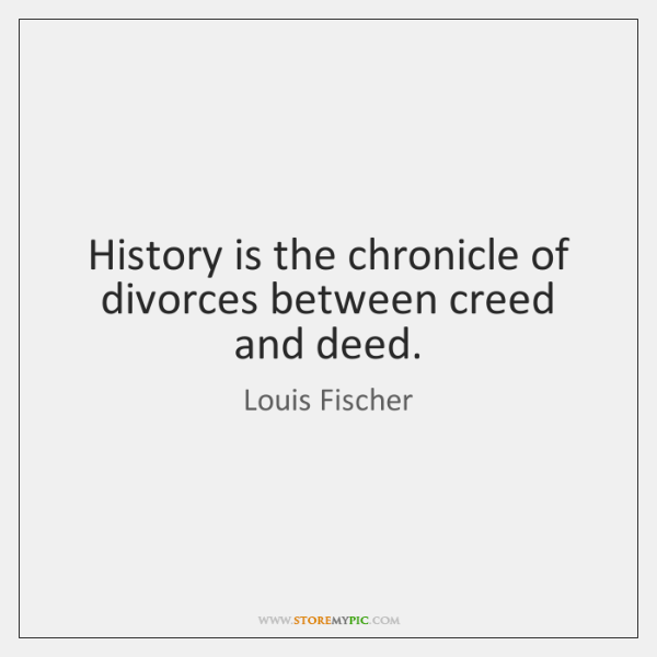 History is the chronicle of divorces between creed and deed.