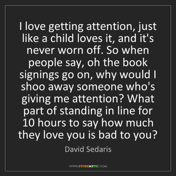 David Sedaris: I love getting attention, just like a child loves it,...