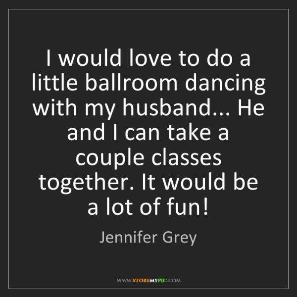 Jennifer Grey: I would love to do a little ballroom dancing with my...