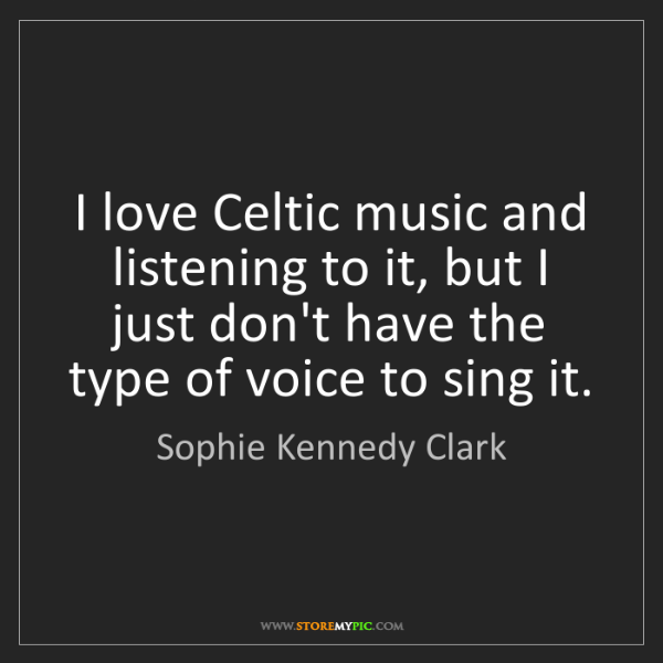 Sophie Kennedy Clark: I love Celtic music and listening to it, but I just don't...