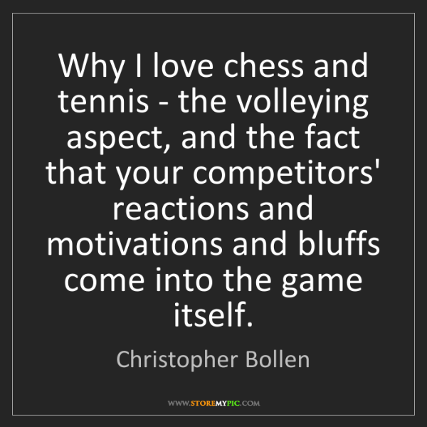 Christopher Bollen: Why I love chess and tennis - the volleying aspect, and...