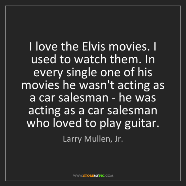 Larry Mullen, Jr.: I love the Elvis movies. I used to watch them. In every...