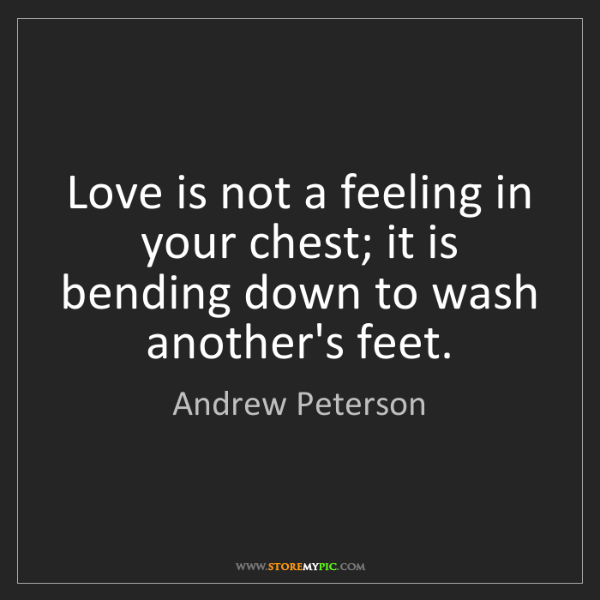Andrew Peterson: Love is not a feeling in your chest; it is bending down...