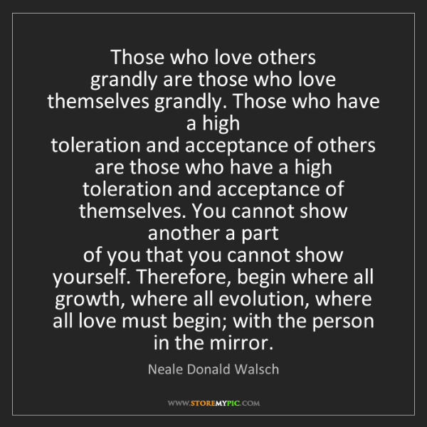 Neale Donald Walsch: Those who love others   grandly are those who love themselves...