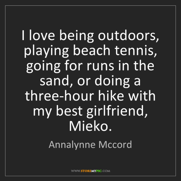 Annalynne Mccord: I love being outdoors, playing beach tennis, going for...