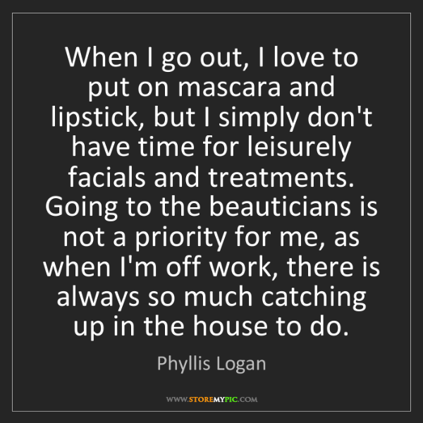 Phyllis Logan: When I go out, I love to put on mascara and lipstick,...
