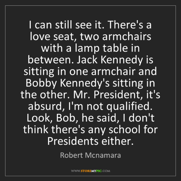 Robert Mcnamara: I can still see it. There's a love seat, two armchairs...