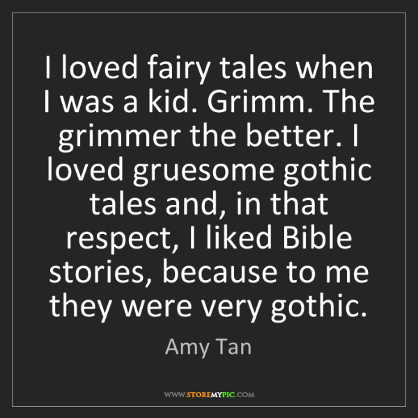 Amy Tan: I loved fairy tales when I was a kid. Grimm. The grimmer...