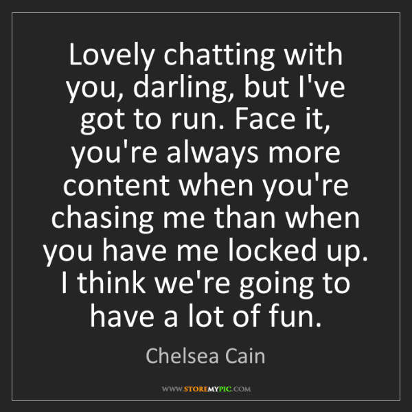 Chelsea Cain: Lovely chatting with you, darling, but I've got to run....