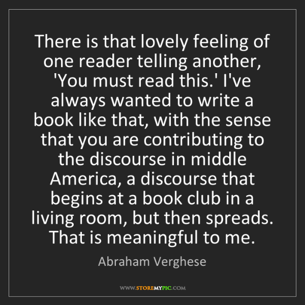 Abraham Verghese: There is that lovely feeling of one reader telling another,...