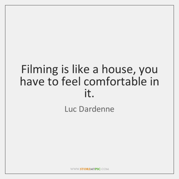 Filming is like a house, you have to feel comfortable in it.