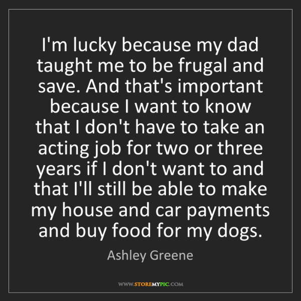 Ashley Greene: I'm lucky because my dad taught me to be frugal and save....