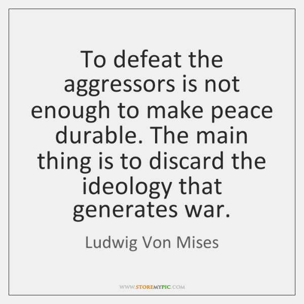 To defeat the aggressors is not enough to make peace durable. The ...