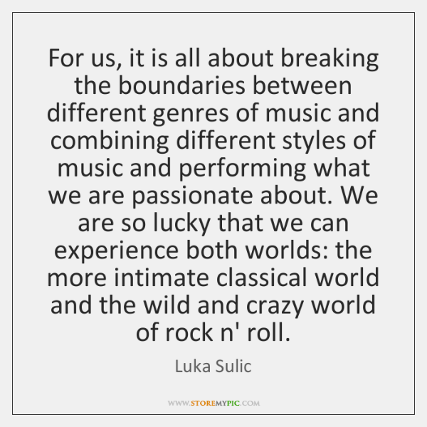For us, it is all about breaking the boundaries between different genres ...