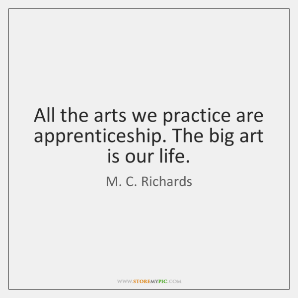 All the arts we practice are apprenticeship. The big art is our ...