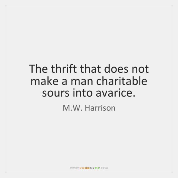 The thrift that does not make a man charitable sours into avarice.