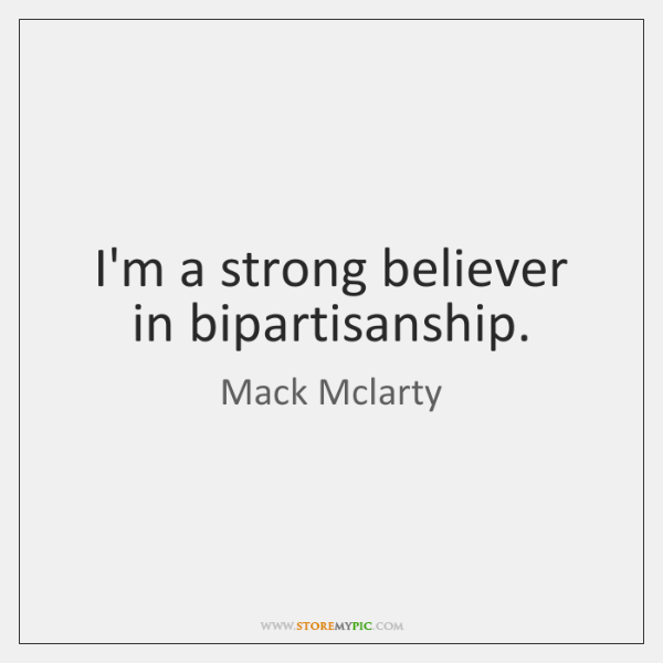 I'm a strong believer in bipartisanship.