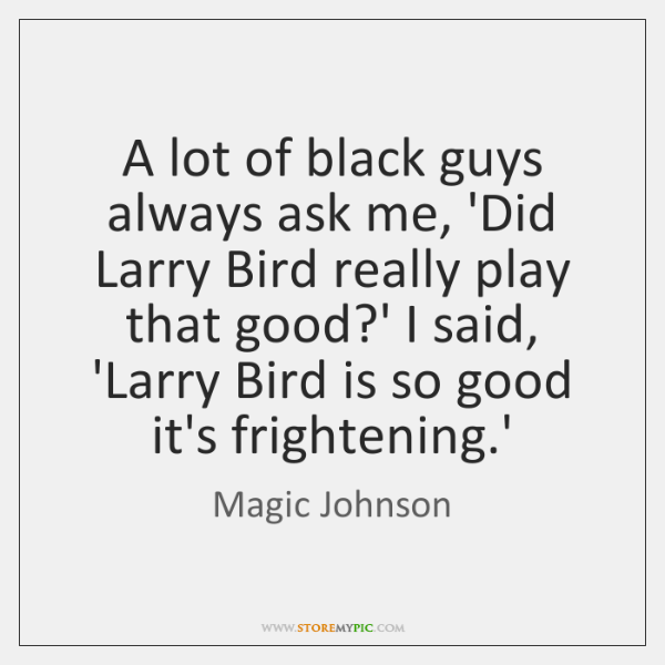 A lot of black guys always ask me, 'Did Larry Bird really ...