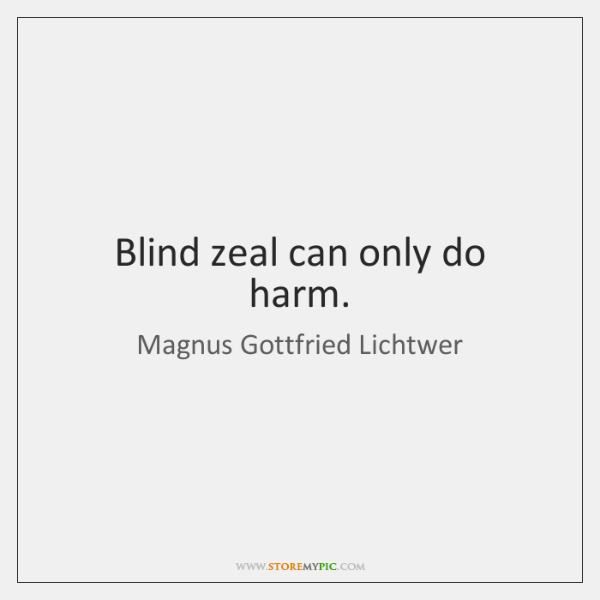 Blind zeal can only do harm.